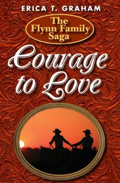 Courage to Love (Flynn Family Saga) by Erica Graham