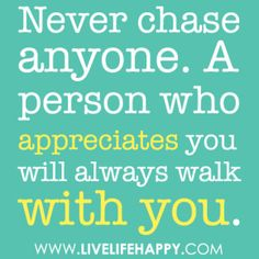it make no sense to be second in someone life | Never chase anyone. A person who appreciates you will always walk with ...