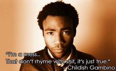 "Childish Gambino is one of my favorite artists. I listen to his lyrics and hear my past thoughts and experiences being set to music. The quote in the photo is from the song ""L.E.S."" from his first commercial release, ""Camp"". I can't stop listening to that album. It will be in heavy rotation for the rest of my life."