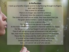 A Reflection I took up a handful of grain and let it slip flowing through my fingers, and I said to myself This is what it is all about. Funeral Readings, Funeral Poems, Harvest Time, Take My, Reflection, Let It Be, Sayings, Fingers, Quotes