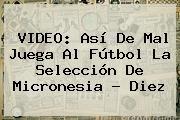 http://tecnoautos.com/wp-content/uploads/imagenes/tendencias/thumbs/video-asi-de-mal-juega-al-futbol-la-seleccion-de-micronesia-diez.jpg Micronesia. VIDEO: Así de mal juega al fútbol la selección de Micronesia - Diez, Enlaces, Imágenes, Videos y Tweets - http://tecnoautos.com/actualidad/micronesia-video-asi-de-mal-juega-al-futbol-la-seleccion-de-micronesia-diez/