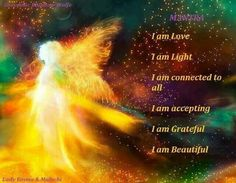 Montra~ I am Love, I am Light,  I am connected to all,  I am accepting,  I am Grateful,  I am Beautiful.   From Healing light