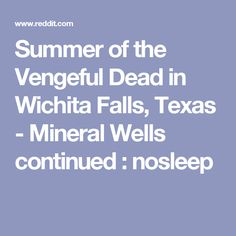 Summer of the Vengeful Dead in Wichita Falls, Texas - Mineral Wells continued : nosleep