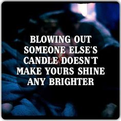 Blowing out someone else's candle doesn't make yours shine any brighter.