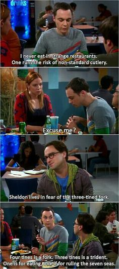 Sheldon lives in fear of the three-tined fork.   Big Bang Theory