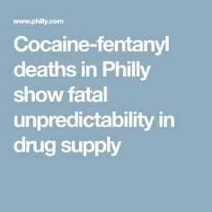 Cocaine-fentanyl deaths in Philly show fatal unpredictability in drug supply