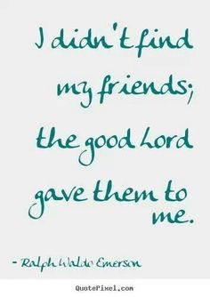 I Didnt Find My Friends The Good Lord Gave Them To Me Prayers Answered Yet Again You Makin Cry Mary Kay Bless Dear Friend