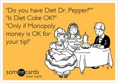 'Do you have Diet Dr. Pepper?'' 'Is Diet Coke OK?' 'Only if Monopoly money is OK for your tip!'