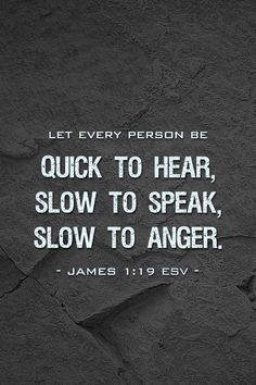 "James 1:19 ""Wherefore, my beloved brethren, let every man be swift to hear, slow to speak, slow to wrath:"""