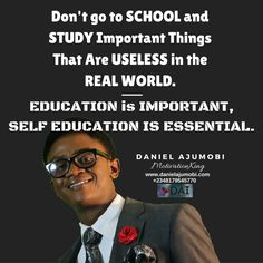 Don't go to SCHOOL and STUDY Important Things  That Are USELESS in the REAL WORLD.  EDUCATION is IMPORTANT, SELF EDUCATION IS ESSENTIAL.  DANIEL AJUMOBI #MotivationKing www.danielajumobi.com +2348179545770