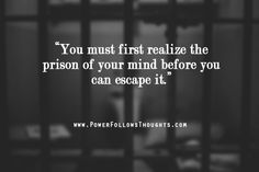 You must first realize the prison of your mind before you can escape it. - See more at: http://www.powerfollowsthoughts.com/you-must-first-realize-the-prison-of-your-mind/#sthash.Q5JT4zFP.dpuf