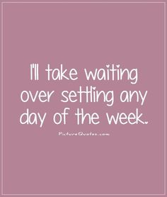 I'll take waiting over settling any day of the week. Picture Quotes.