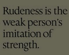 So true. Their rudeness is done it compensation for their weakness. But positive changes can be made with effort.