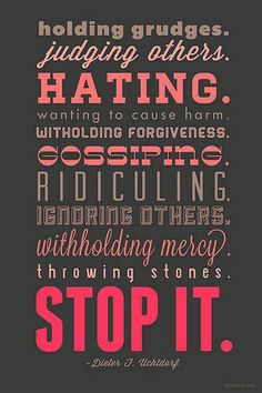 Holding grudges, judging others, hating, wanting to cause harm, withholding forgiveness, gossiping, ridiculing, ignoring others, withholding mercy, throwing stones, stop it. - Dieter F. Uchtdorf