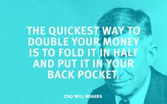 """""""The quickest way to double your money is to fold it in half and put it in your back pocket."""" ― Will Rogers"""
