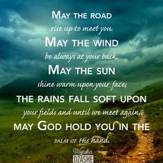 May the road rise up to meet you. May the wind be always at your back. May the sun shine warm upon your face; the rains fall soft upon your fields and until we meet again, may God hold you in the palm of His hand.