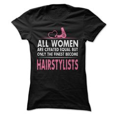 ALL WOMEN ARE CREATED EQUAL BUT ONLY THE FINEST BECOME HAIR STYLISTS T-SHIRT. www.sunfrogshirts.com/Funny/Awesome-Hair-Stylist-Shirt.html?3298 $22