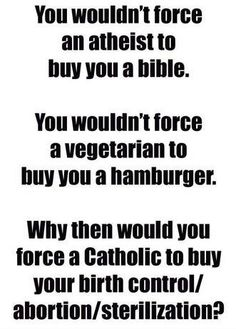 Why would you force a Catholic to buy your birth control?