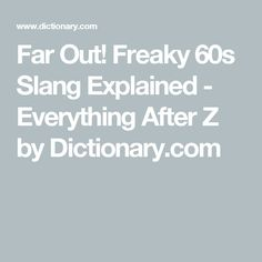 Far Out! Freaky 60s Slang Explained - Everything After Z by Dictionary.com