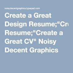 "Create a Great Design Resume;""Create a Great CV"" Noisy Decent Graphics"