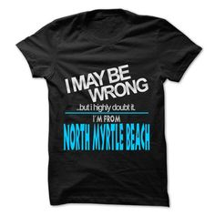 I May Be Wrong But I Highly Doubt It I am From... North Myrtle Beach - 99 Cool City Shirt ! #city #tshirts #Myrtle Beach #gift #ideas #Popular #Everything #Videos #Shop #Animals #pets #Architecture #Art #Cars #motorcycles #Celebrities #DIY #crafts #Design #Education #Entertainment #Food #drink #Gardening #Geek #Hair #beauty #Health #fitness #History #Holidays #events #Home decor #Humor #Illustrations #posters #Kids #parenting #Men #Outdoors #Photography #Products #Quotes #Science #nature…