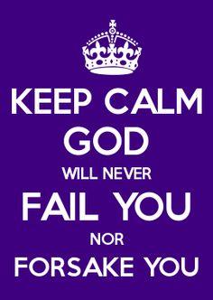 KEEP CALM GOD WILL NEVER FAIL YOU NOR FORSAKE YOU