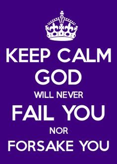 KEEP CALM GOD WILL NEVER FAIL YOU NOR FORSAKE YOU                                                                                                                                                                                 More