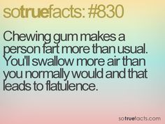 Chewing gum makes a person fart more than usual. You'll swallow more air than you normally would and that leads to flatulence.