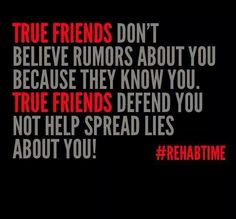 TRUE FRIENDS DON'T BELIEVE RUMORS ABOUT YOU BECAUSE THEY KNOW YOU.  TRUE FRIENDS DEFEND YOU NOT HELP SPREAD LIES ABOUT YOU!   #REHABTIME