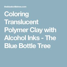 Coloring Translucent Polymer Clay with Alcohol Inks - The Blue Bottle Tree
