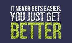 It never gets easier.  You just get better!  http://garinkilpatrick.com/make-your-own-luck/ #Motivation #Inspiration #GetBetter #Improve