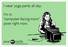 Funny Workplace Ecard: I wear yoga pants all day. I'm in 'computer-facing-mom' pose right now.