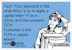 Tech: Your password is the small letter 'a' as in apple, a capital letter 'V' as in Victor, and the numbers 7274. Customer: Is the.