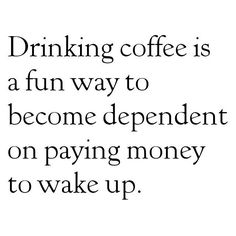 Drinking #coffee is a fun way to become dependent on paying money to wake up.
