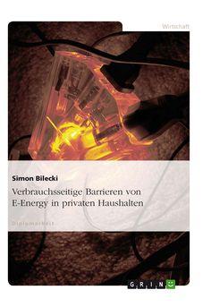 Verbrauchsseitige Barrieren von E-Energy in privaten Haushalten GRIN: http://grin.to/cW3Yl Amazon: http://grin.to/WSGvw