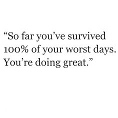 so far you've survived 100 of your worst days - Google Search
