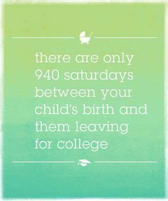 ONLY 940 Saturdays with our kids between birth and college - spend them wisely parents!