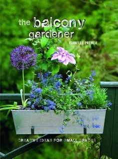the balcony gardener - creative ideas for small spaces - by isabelle palmer