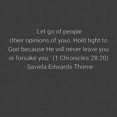 """Let go of people (their opinions of you). Hold tight to God because He will never leave you or forsake you."" (1 Chronicles 28:20)  - Saviela Edwards Thorne"