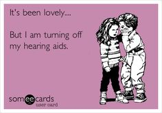 """It's been lovely.... But I am turning off my hearing aids. -- Now we just need to create one that says """"I'm turning off my Ponto."""""""