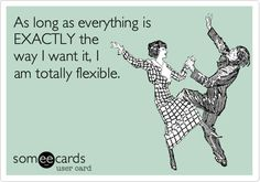 As long as everything is EXACTLY the way I want it, I am totally flexible.