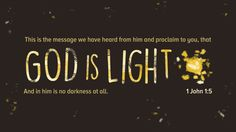 This is the message we have heard from him and proclaim to you, that God is light and in him is no darkness at all. —1 John 1:5