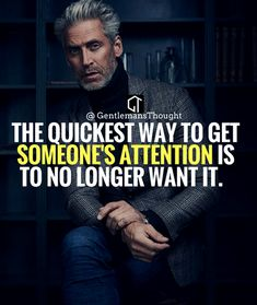 THE QUICKEST WAY TO GET SOMEONE'S ATTENTION IS TO NO LONGER WANT IT. #gentlemansthought #men #lifequote #Inspirational #inspiredaily #inspired #hardworkpaysoff #hardwork #motivation #determination #businessman #businesswoman #business #entrepreneur #entrepreneurlife #entrepreneurlifestyle #businessquotes #success #successquotes #quoteoftheday #quotes #Startuplife #millionairelifestyle #millionaire #money #billionare #hustle #hustlehard #Inspiration #Inspirationalquote