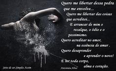 Quero me libertar dessa pedra que me envolve, Quero me libertar das coisas que acreditei, E arrancar de mim o recalque, o ódio e o pessimismo Quero acrecitar no amor, na essência de amar  Quero desaprender e aprender o novo! E ser toda corpo, alma e coração. Antonieta Alves