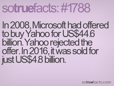 In 2008, Microsoft had offered to buy Yahoo for US$44.6 billion. Yahoo rejected the offer. In 2016, it was sold for just US$4.8 billion.
