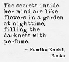 """""""The secrets inside her mind are like flowers in a garden at nightime, filling the darkness with perfume."""" ~ Fumiko Enchi"""