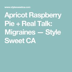 Apricot Raspberry Pie + Real Talk: Migraines — Style Sweet CA