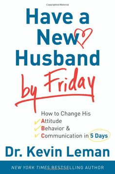 Have a New Husband by Friday: How to Change His Attitude, Behavior & Communication in 5 Days: Kevin Leman: Amazon.com: Books