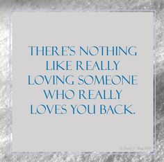 There's nothing like really loving someone who really loves you back.