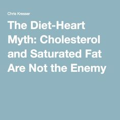 The Diet-Heart Myth: Cholesterol and Saturated Fat Are Not the Enemy